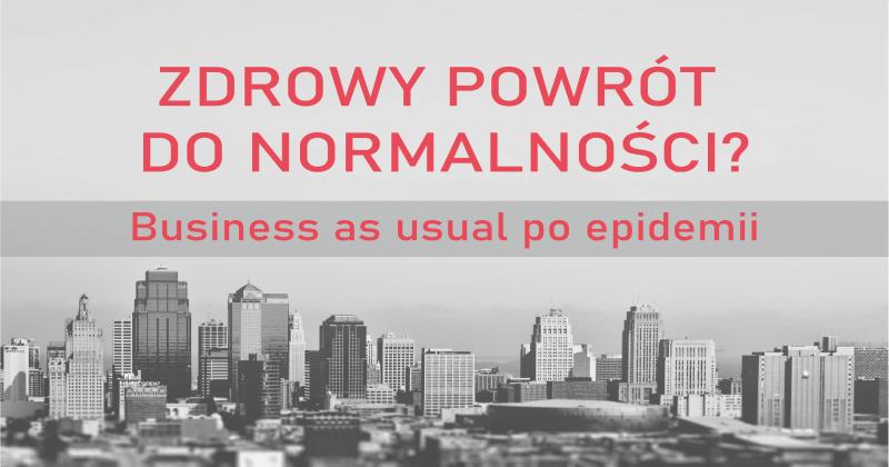 Zdrowy powrót do normalności? Business as usual po epidemii.